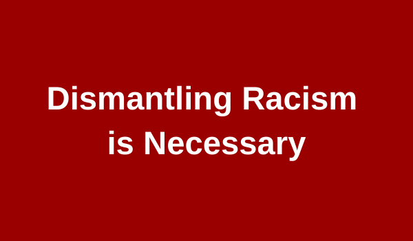 Dismantling Racism is Necessary
